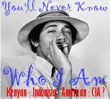 You will never know who I really am. Kenyan : Indonesian : American or CIA